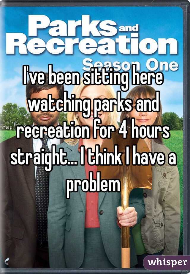 I've been sitting here watching parks and recreation for 4 hours straight... I think I have a problem
