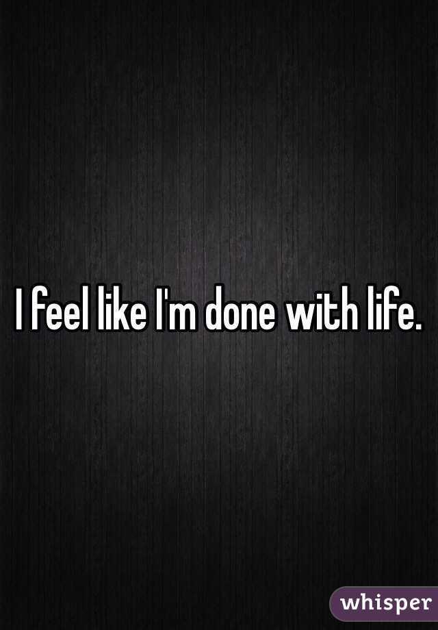 I feel like I'm done with life.