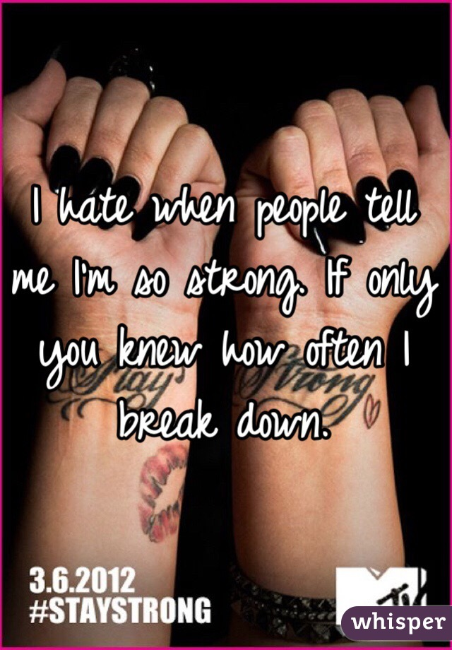 I hate when people tell me I'm so strong. If only you knew how often I break down.