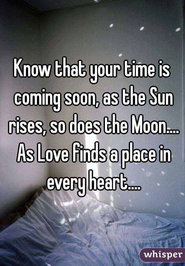 Know that your time is coming soon, as the Sun rises, so does the Moon.... As Love finds a place in every heart....
