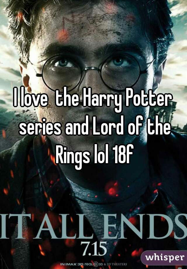 I love  the Harry Potter series and Lord of the Rings lol 18f