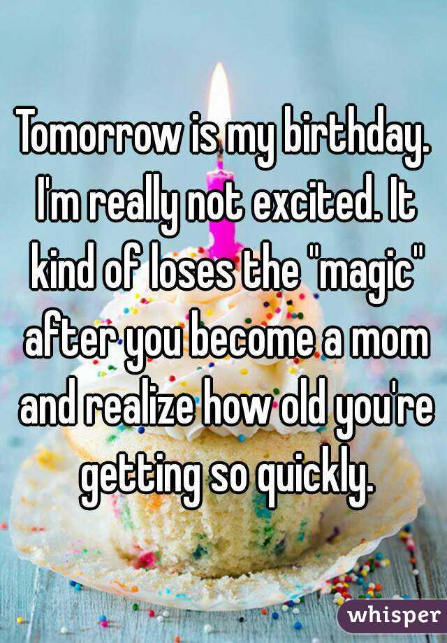 """Tomorrow is my birthday. I'm really not excited. It kind of loses the """"magic"""" after you become a mom and realize how old you're getting so quickly."""