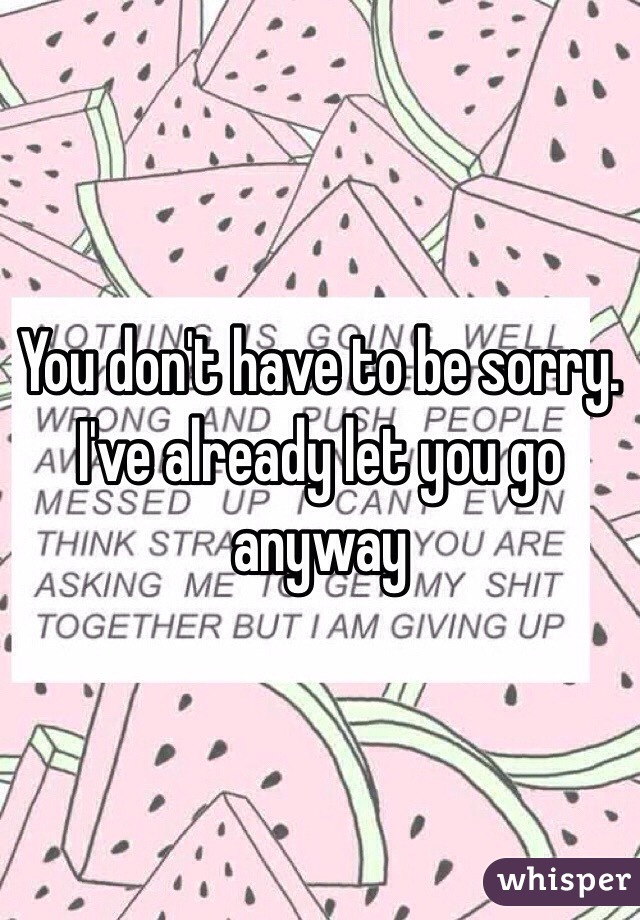 You don't have to be sorry. I've already let you go anyway