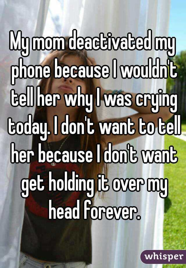 My mom deactivated my phone because I wouldn't tell her why I was crying today. I don't want to tell her because I don't want get holding it over my head forever.