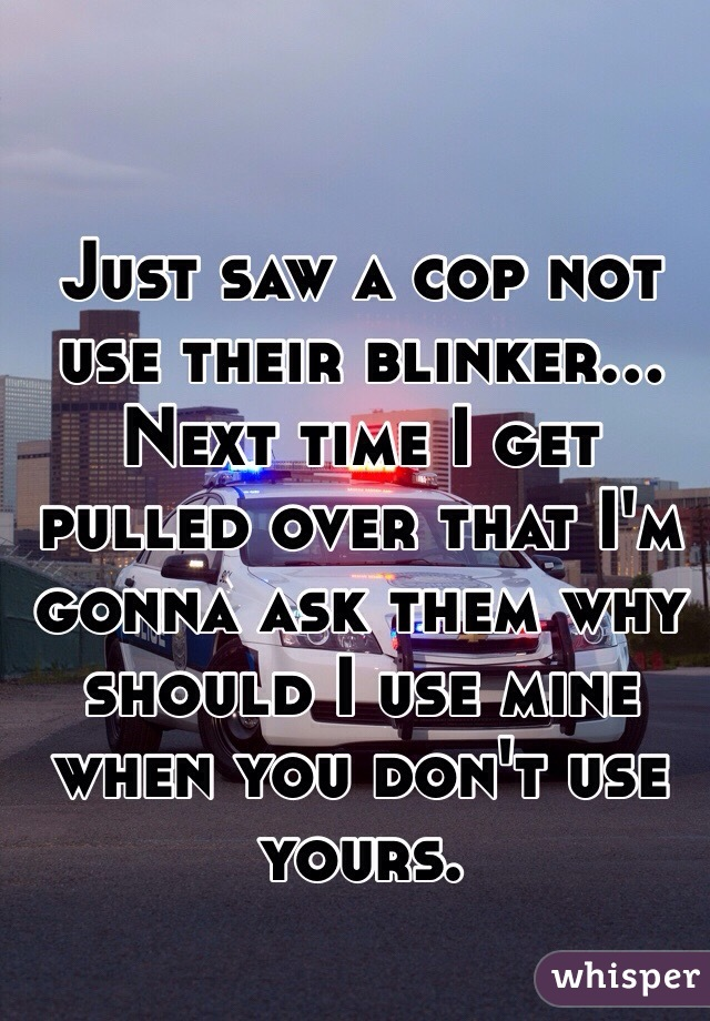 Just saw a cop not use their blinker... Next time I get pulled over that I'm gonna ask them why should I use mine when you don't use yours.