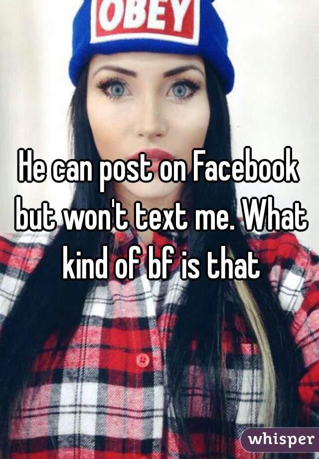 He can post on Facebook but won't text me. What kind of bf is that