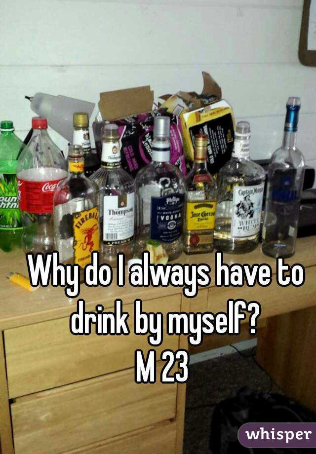 Why do I always have to drink by myself?  M 23