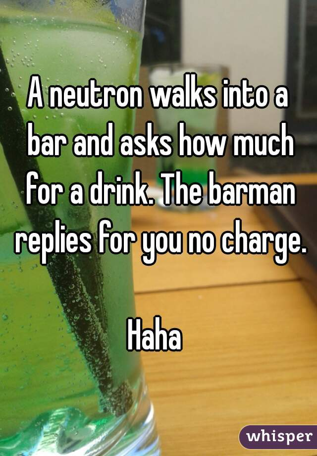 A neutron walks into a bar and asks how much for a drink. The barman replies for you no charge.  Haha
