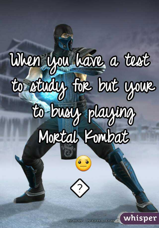 When you have a test to study for but your to busy playing Mortal Kombat 😐😐