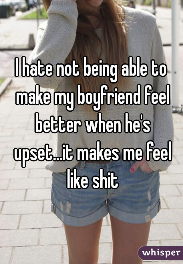 I hate not being able to make my boyfriend feel better when he's upset...it makes me feel like shit