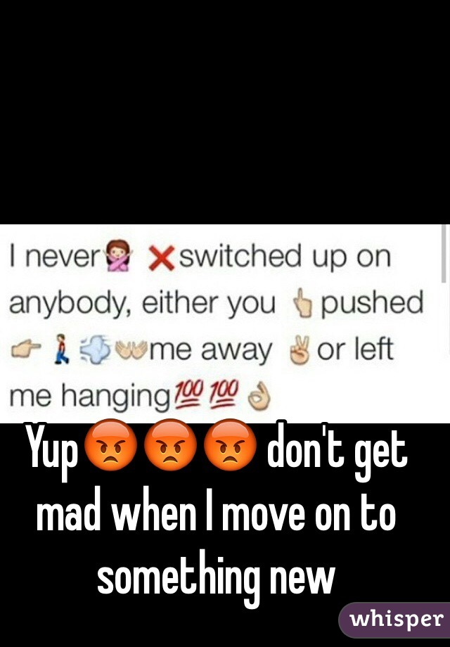 Yup😡😡😡 don't get mad when I move on to something new