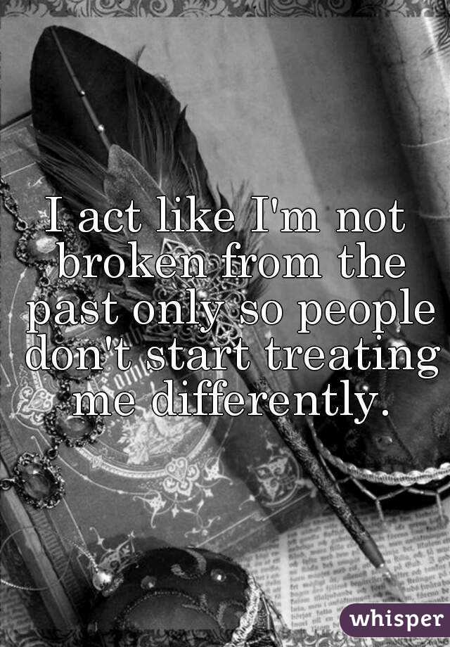 I act like I'm not broken from the past only so people don't start treating  me differently.