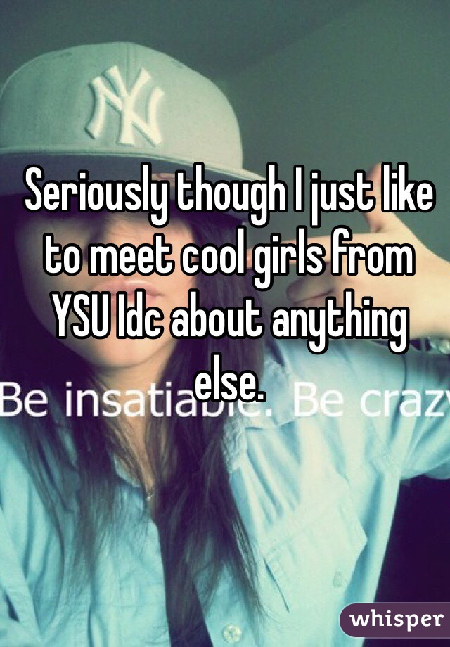 Seriously though I just like to meet cool girls from YSU Idc about anything else.