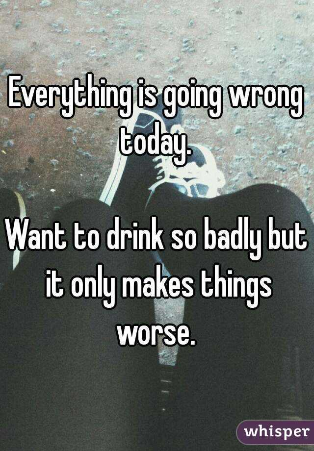Everything is going wrong today.   Want to drink so badly but it only makes things worse.
