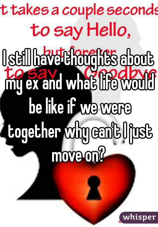 I still have thoughts about my ex and what life would be like if we were together why can't I just move on?