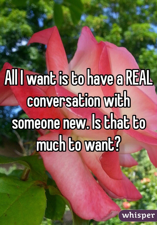 All I want is to have a REAL conversation with someone new. Is that to much to want?
