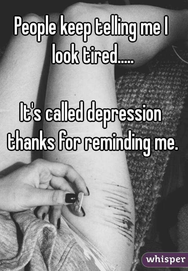 People keep telling me I look tired.....  It's called depression thanks for reminding me.