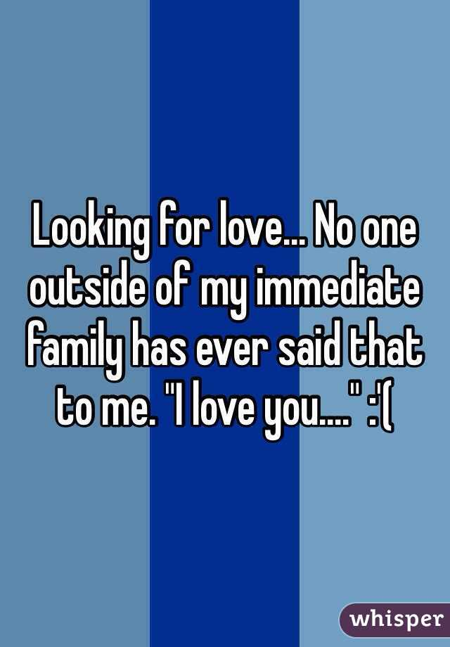 """Looking for love... No one outside of my immediate family has ever said that to me. """"I love you...."""" :'("""
