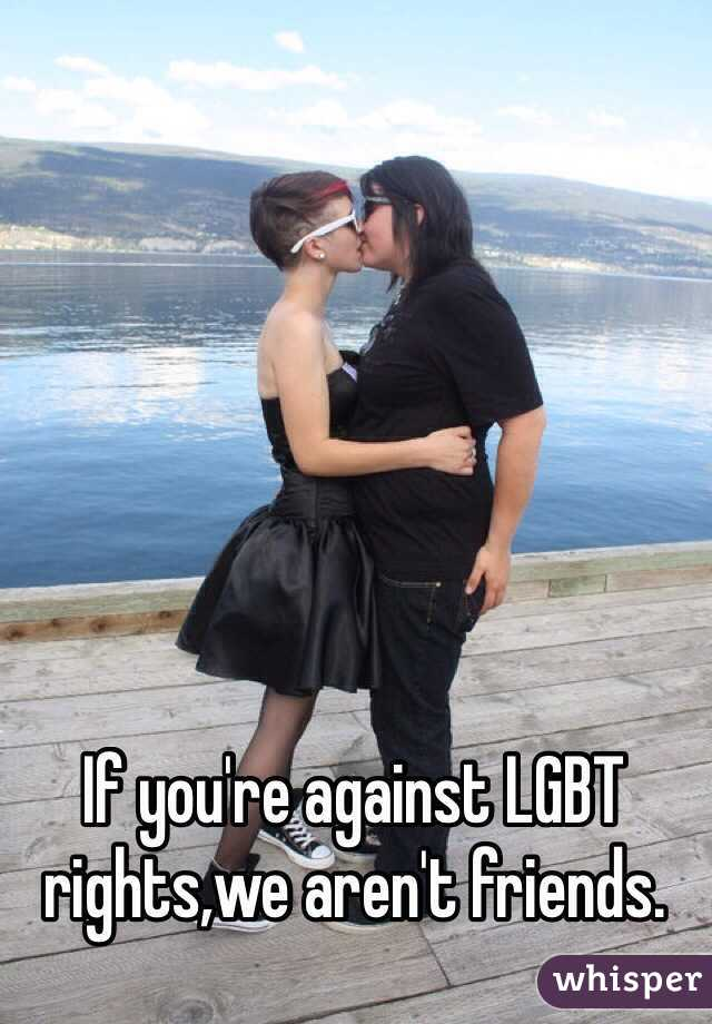 If you're against LGBT rights,we aren't friends.