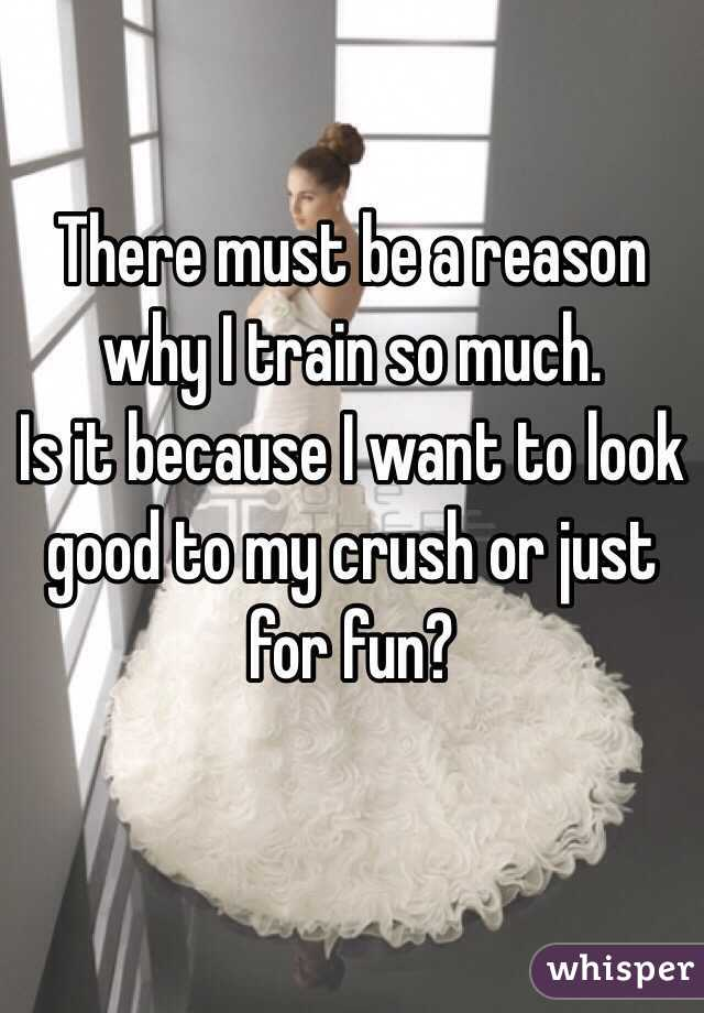 There must be a reason why I train so much. Is it because I want to look good to my crush or just for fun?