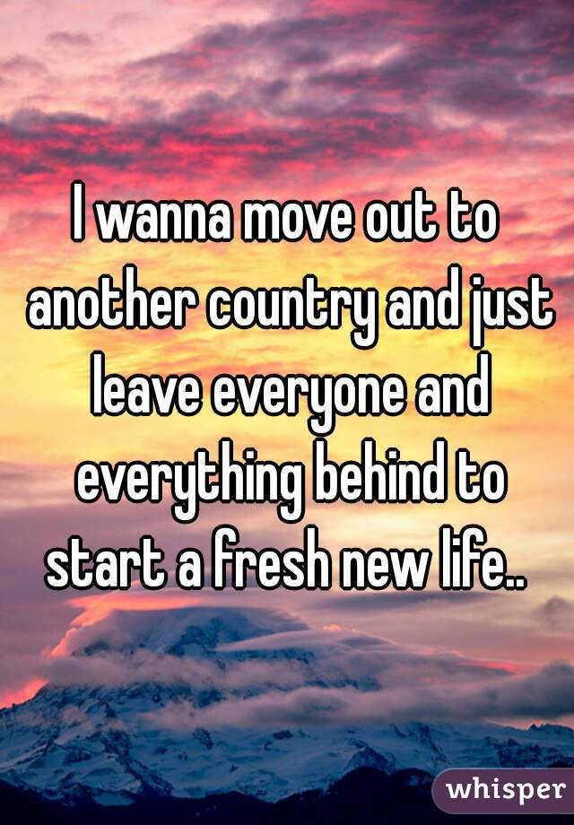 I wanna move out to another country and just leave everyone and everything behind to start a fresh new life..