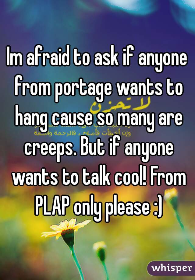Im afraid to ask if anyone from portage wants to hang cause so many are creeps. But if anyone wants to talk cool! From PLAP only please :)