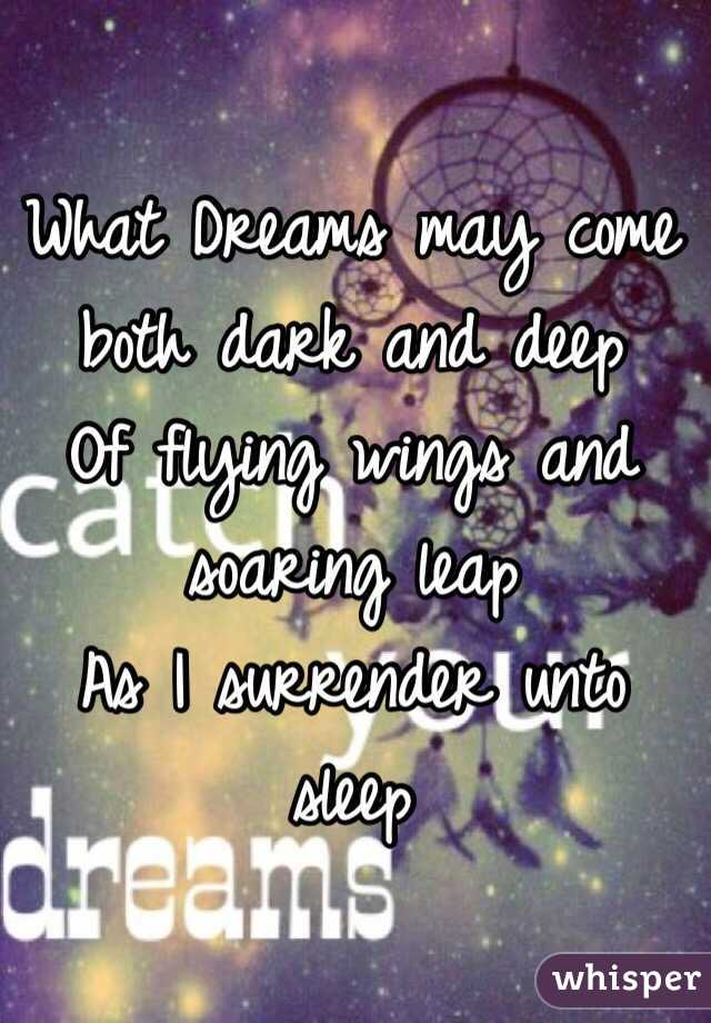 What Dreams may come both dark and deep Of flying wings and soaring leap As I surrender unto sleep