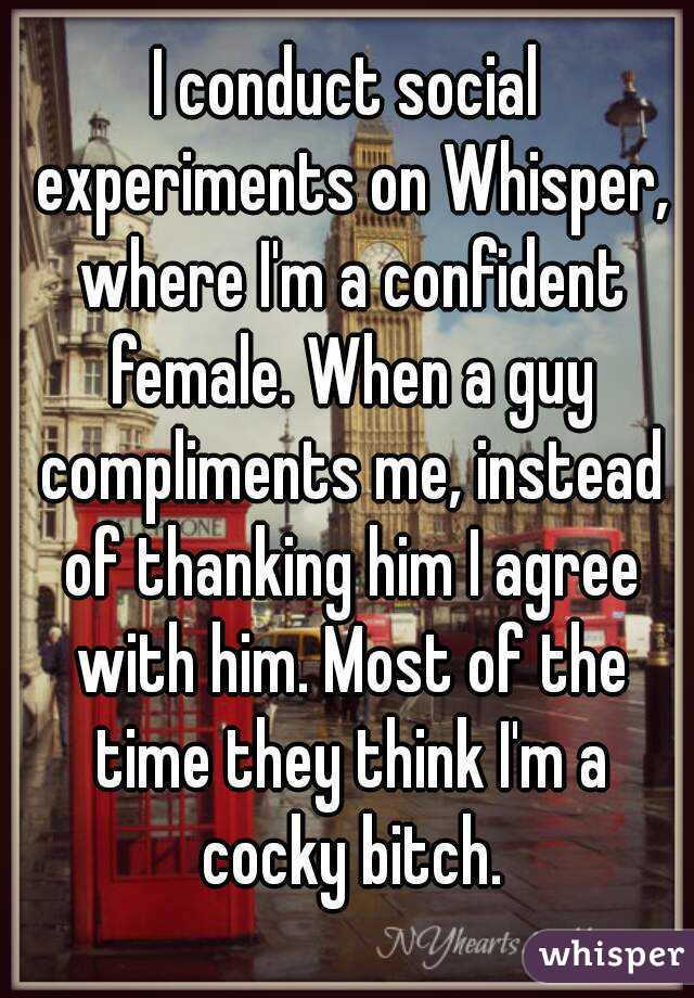 I conduct social experiments on Whisper, where I'm a confident female. When a guy compliments me, instead of thanking him I agree with him. Most of the time they think I'm a cocky bitch.