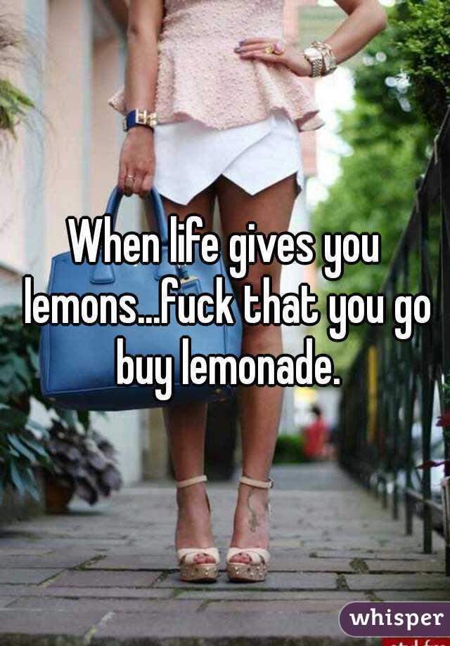 When life gives you lemons...fuck that you go buy lemonade.