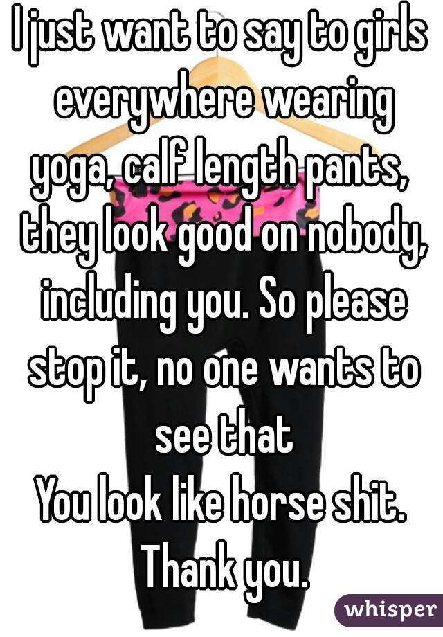 I just want to say to girls everywhere wearing yoga, calf length pants,  they look good on nobody, including you. So please stop it, no one wants to see that You look like horse shit. Thank you.