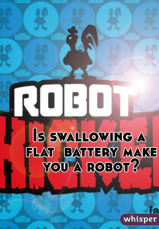 Is swallowing a flat  battery make you a robot?