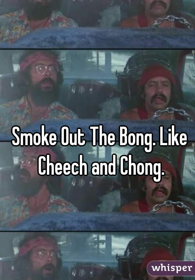Smoke Out The Bong. Like Cheech and Chong.