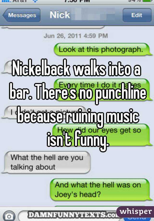 Nickelback walks into a bar. There's no punchline because ruining music isn't funny.