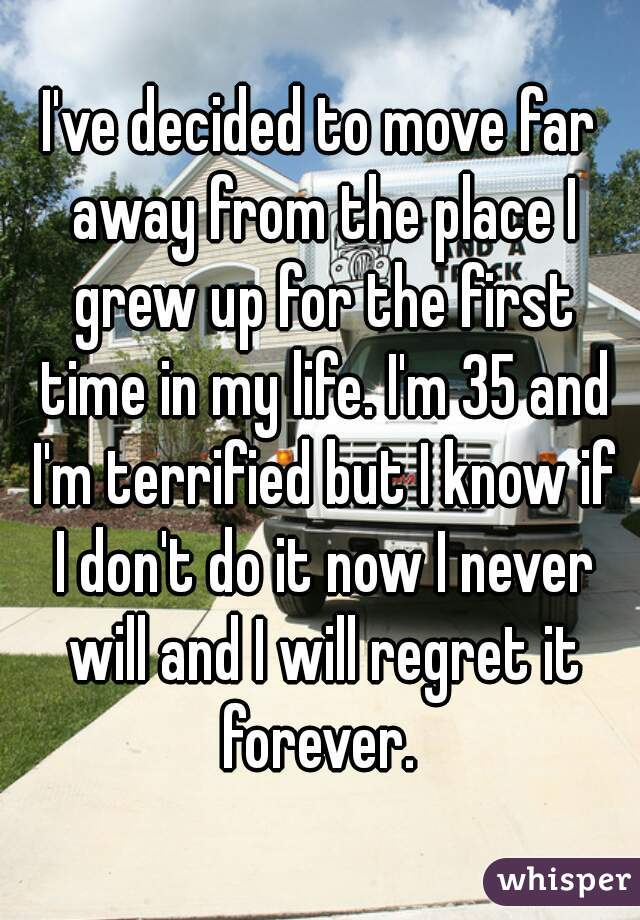 I've decided to move far away from the place I grew up for the first time in my life. I'm 35 and I'm terrified but I know if I don't do it now I never will and I will regret it forever.