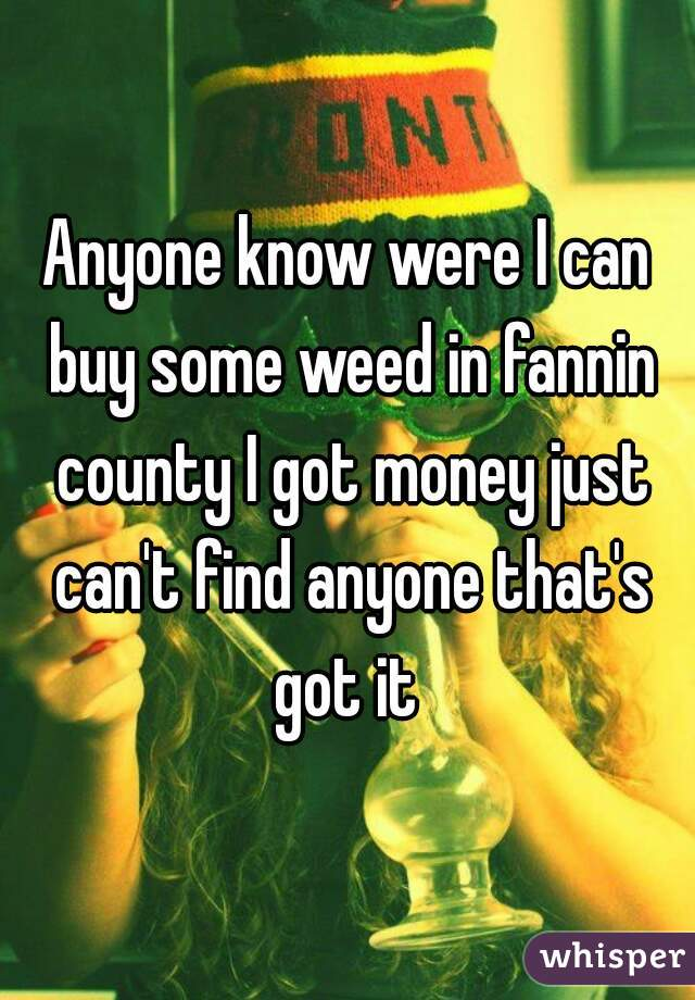Anyone know were I can buy some weed in fannin county I got money just can't find anyone that's got it