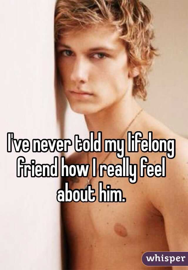 I've never told my lifelong friend how I really feel about him.