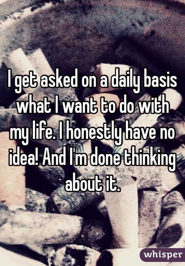 I get asked on a daily basis what I want to do with my life. I honestly have no idea! And I'm done thinking about it.