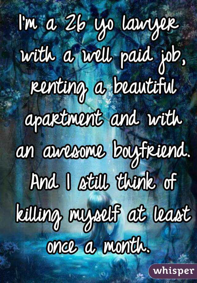 I'm a 26 yo lawyer with a well paid job, renting a beautiful apartment and with an awesome boyfriend. And I still think of killing myself at least once a month.
