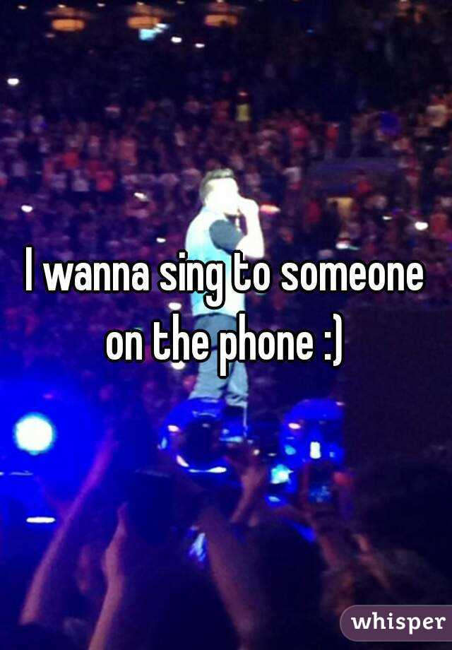 I wanna sing to someone on the phone :)