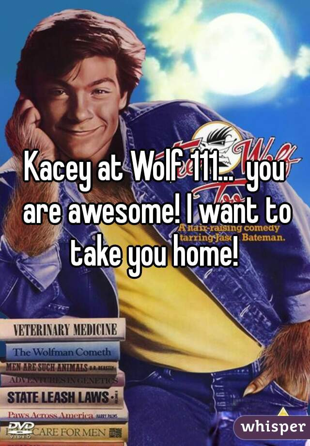 Kacey at Wolf 111...  you are awesome! I want to take you home!