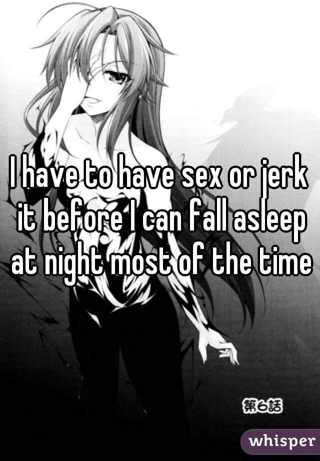 I have to have sex or jerk it before I can fall asleep at night most of the time