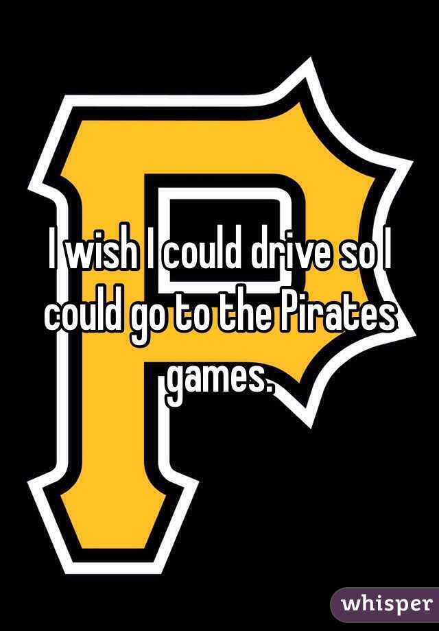 I wish I could drive so I could go to the Pirates games.