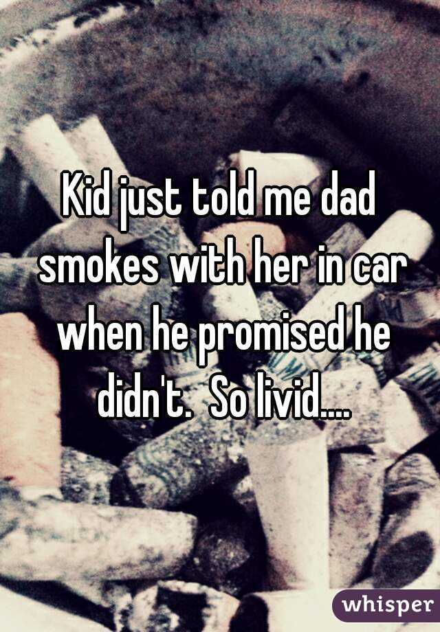 Kid just told me dad smokes with her in car when he promised he didn't.  So livid....