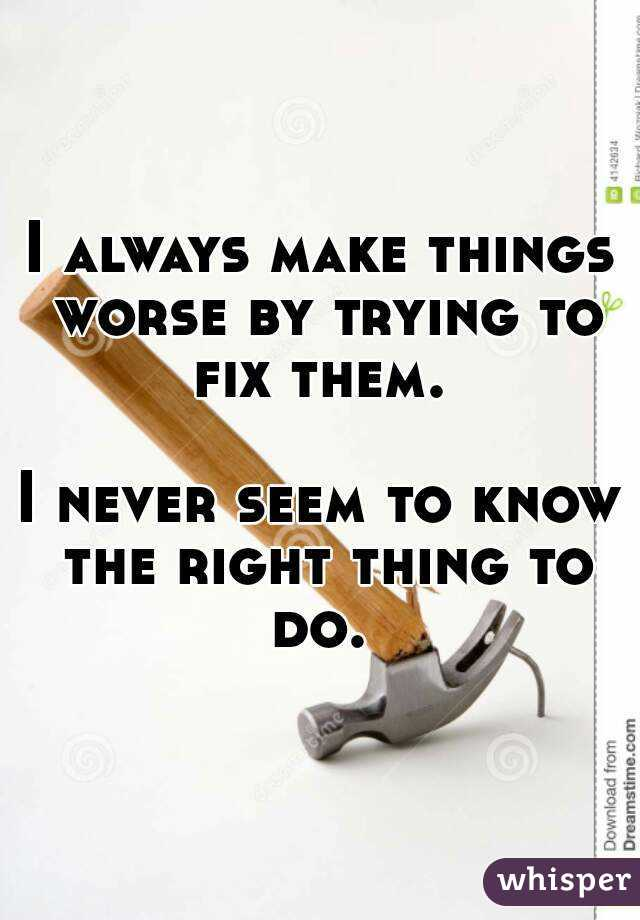 I always make things worse by trying to fix them.   I never seem to know the right thing to do.