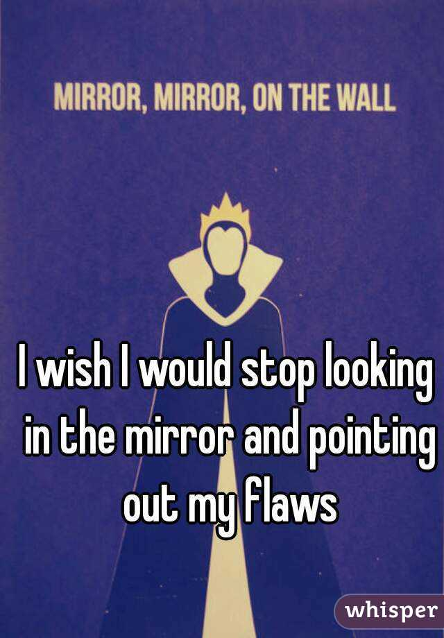 I wish I would stop looking in the mirror and pointing out my flaws