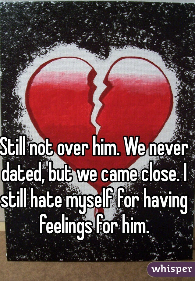 Still not over him. We never dated, but we came close. I still hate myself for having feelings for him.