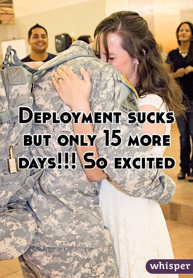 Deployment sucks but only 15 more days!!! So excited
