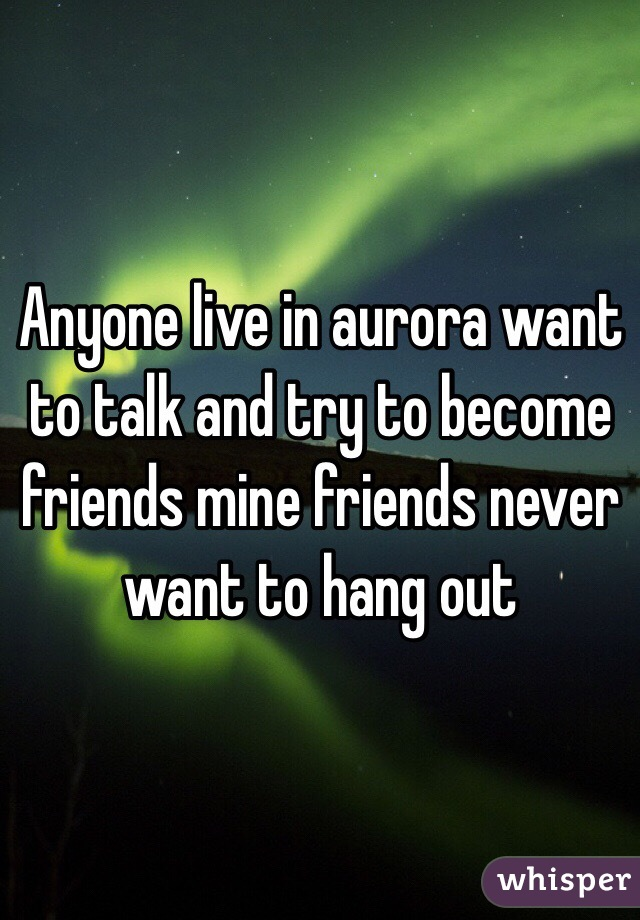 Anyone live in aurora want to talk and try to become friends mine friends never want to hang out