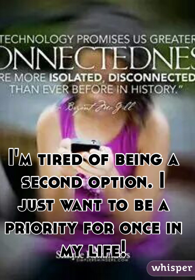 I'm tired of being a second option. I just want to be a priority for once in my life!
