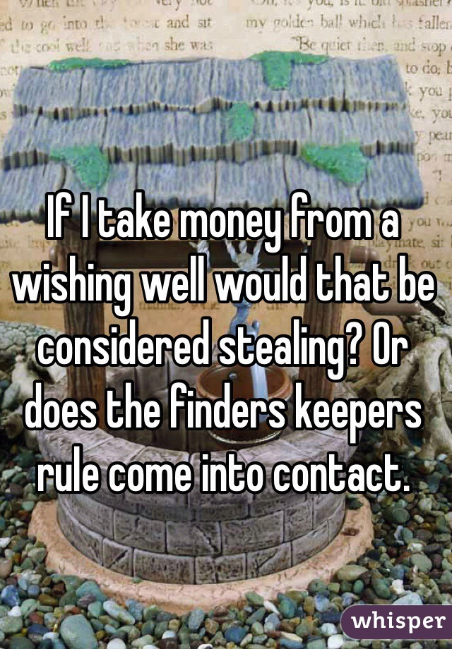 If I take money from a wishing well would that be considered stealing? Or does the finders keepers rule come into contact.